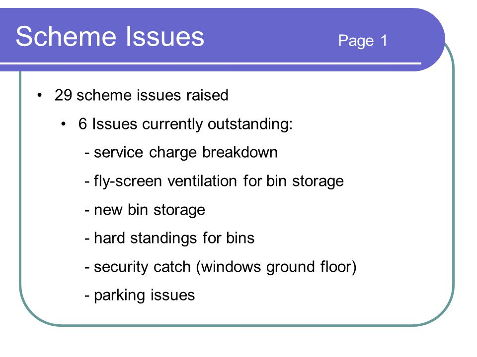 Scheme Issues Page 1 29 scheme issues raised 6 Issues currently outstanding: - service charge breakdown - fly-screen ventilation for bin storage - new bin storage - hard standings for bins - security catch (windows ground floor) - parking issues