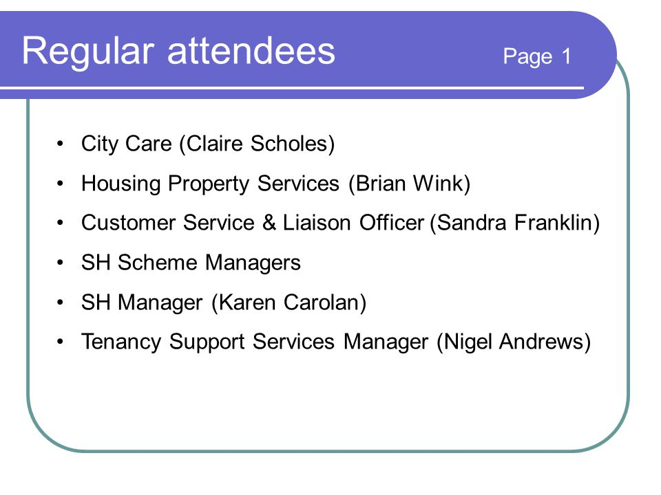 Regular attendees Page 1 City Care (Claire Scholes) Housing Property Services (Brian Wink) Customer Service & Liaison Officer (Sandra Franklin) SH Scheme Managers SH Manager (Karen Carolan) Tenancy Support Services Manager (Nigel Andrews)