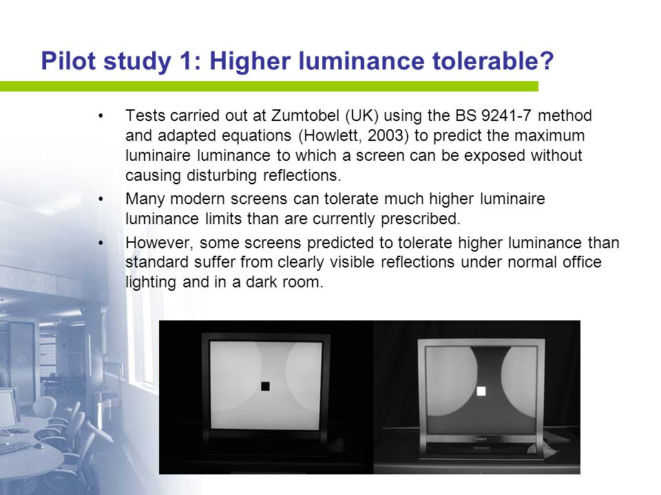 Pilot study 1: Higher luminance tolerable? Tests carried out at Zumtobel (UK) using the BS 9241-7 method and adapted equations (Howlett, 2003) to pred