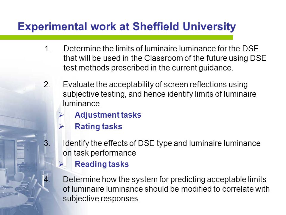 Experimental work at Sheffield University 1.Determine the limits of luminaire luminance for the DSE that will be used in the Classroom of the future using DSE test methods prescribed in the current guidance.
