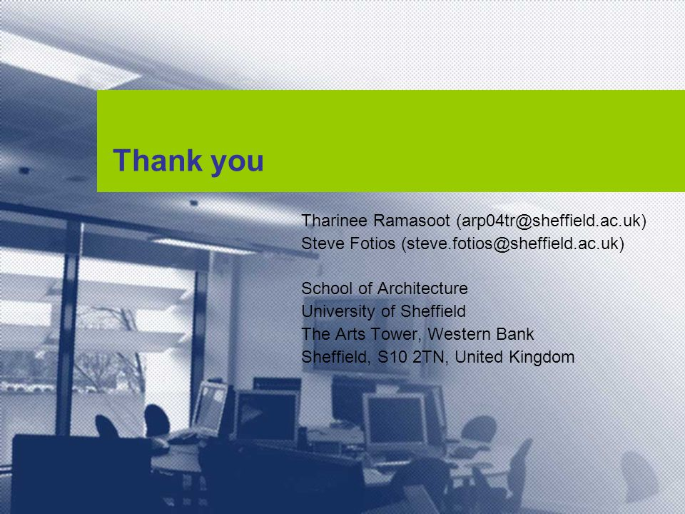 Thank you Tharinee Ramasoot (arp04tr@sheffield.ac.uk) Steve Fotios (steve.fotios@sheffield.ac.uk) School of Architecture University of Sheffield The Arts Tower, Western Bank Sheffield, S10 2TN, United Kingdom