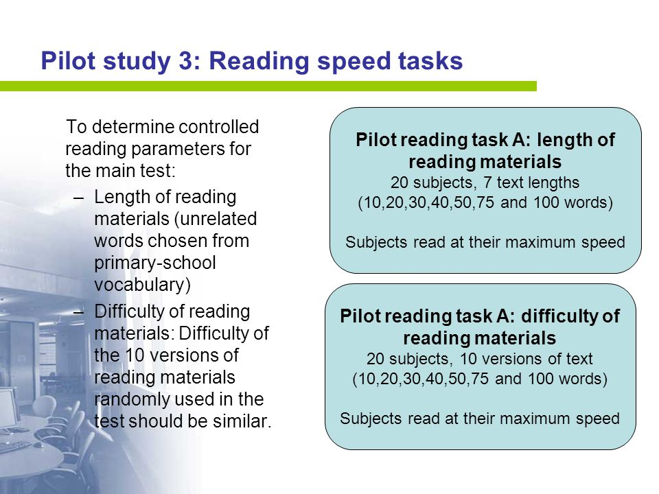 Pilot study 3: Reading speed tasks To determine controlled reading parameters for the main test: –Length of reading materials (unrelated words chosen from primary-school vocabulary) –Difficulty of reading materials: Difficulty of the 10 versions of reading materials randomly used in the test should be similar.