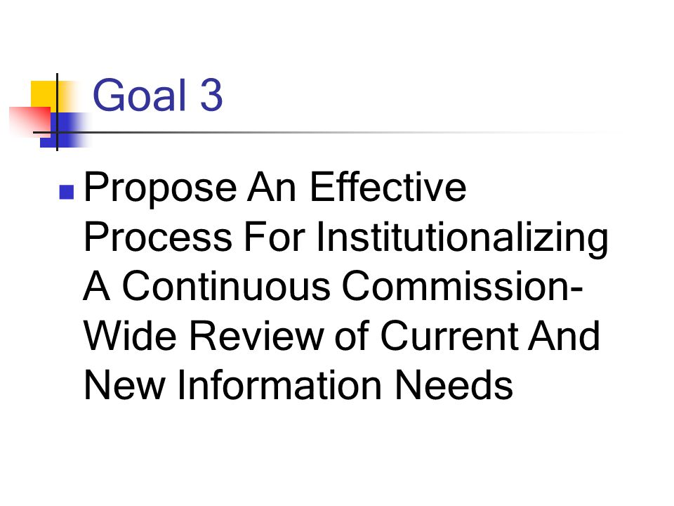 Goal 3 Propose An Effective Process For Institutionalizing A Continuous Commission- Wide Review of Current And New Information Needs