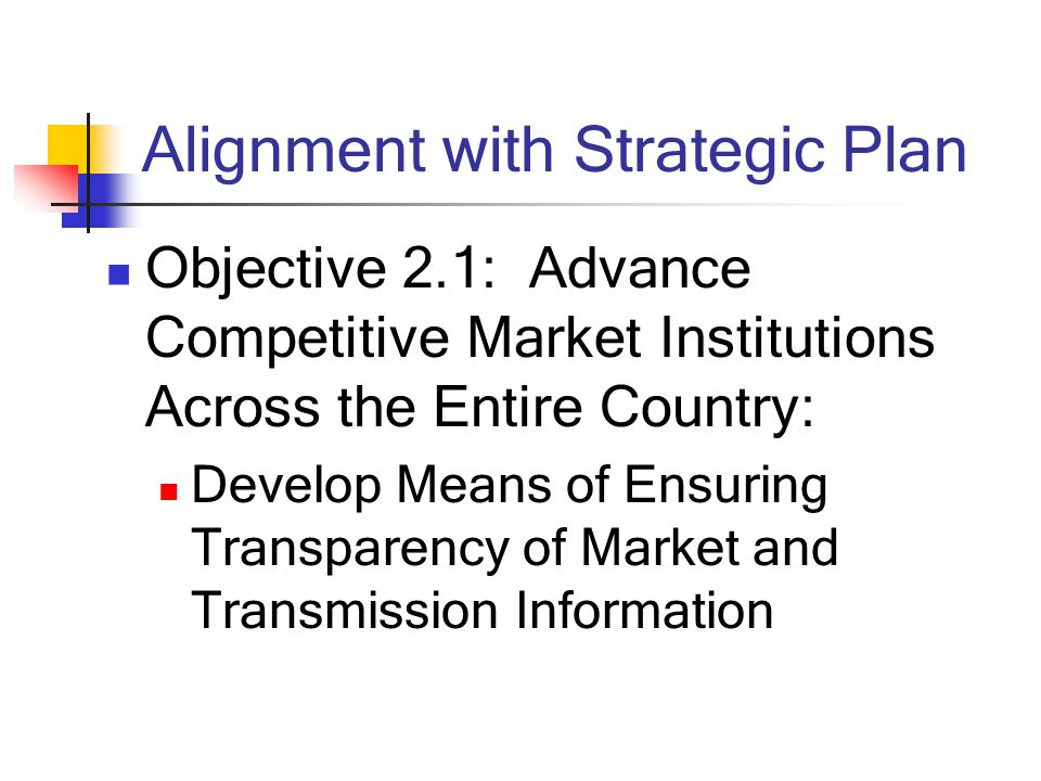 Alignment with Strategic Plan Objective 2.1: Advance Competitive Market Institutions Across the Entire Country: Develop Means of Ensuring Transparency of Market and Transmission Information