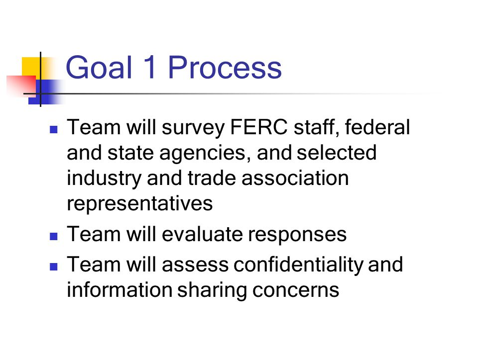 Goal 1 Process Team will survey FERC staff, federal and state agencies, and selected industry and trade association representatives Team will evaluate responses Team will assess confidentiality and information sharing concerns