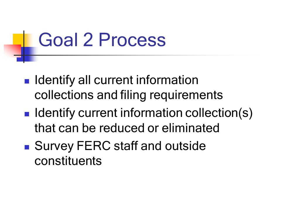 Goal 2 Process Identify all current information collections and filing requirements Identify current information collection(s) that can be reduced or eliminated Survey FERC staff and outside constituents