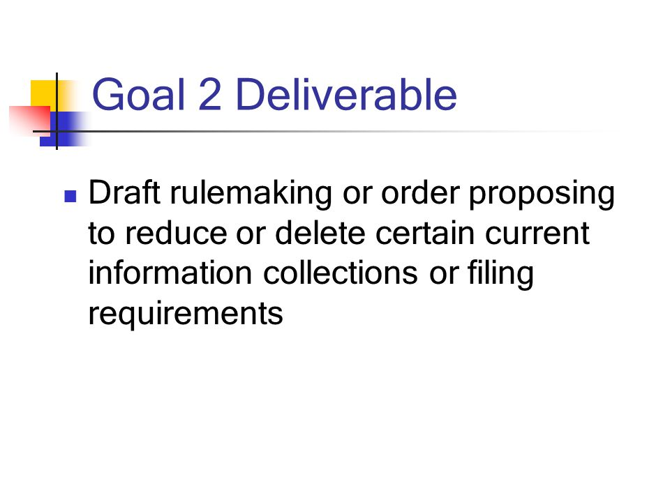 Goal 2 Deliverable Draft rulemaking or order proposing to reduce or delete certain current information collections or filing requirements