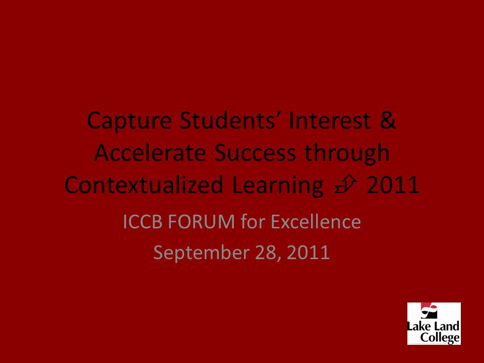 Capture Students' Interest & Accelerate Success through Contextualized Learning  2011 ICCB FORUM for Excellence September 28, 2011