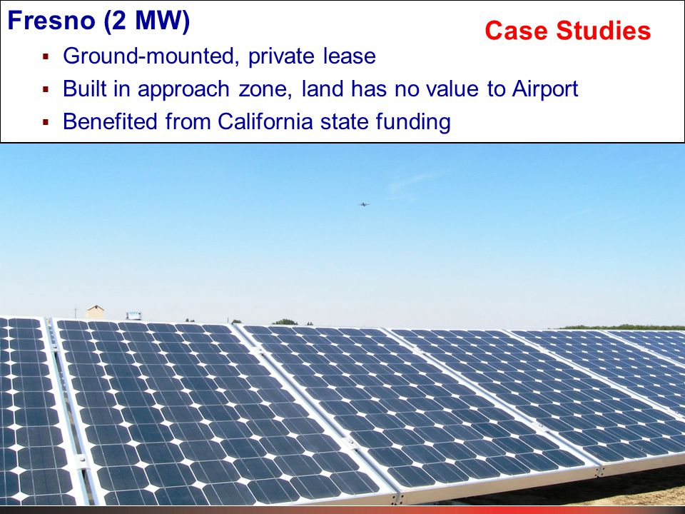 Fresno (2 MW)  Ground-mounted, private lease  Built in approach zone, land has no value to Airport  Benefited from California state funding Case Studies