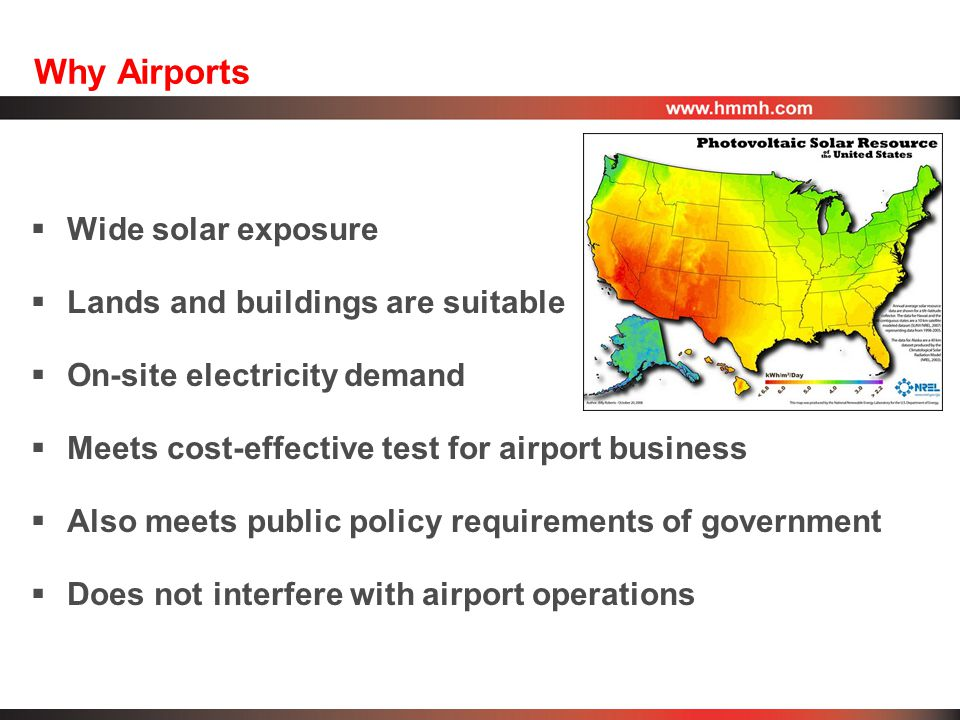 Why Airports  Wide solar exposure  Lands and buildings are suitable  On-site electricity demand  Meets cost-effective test for airport business  Also meets public policy requirements of government  Does not interfere with airport operations