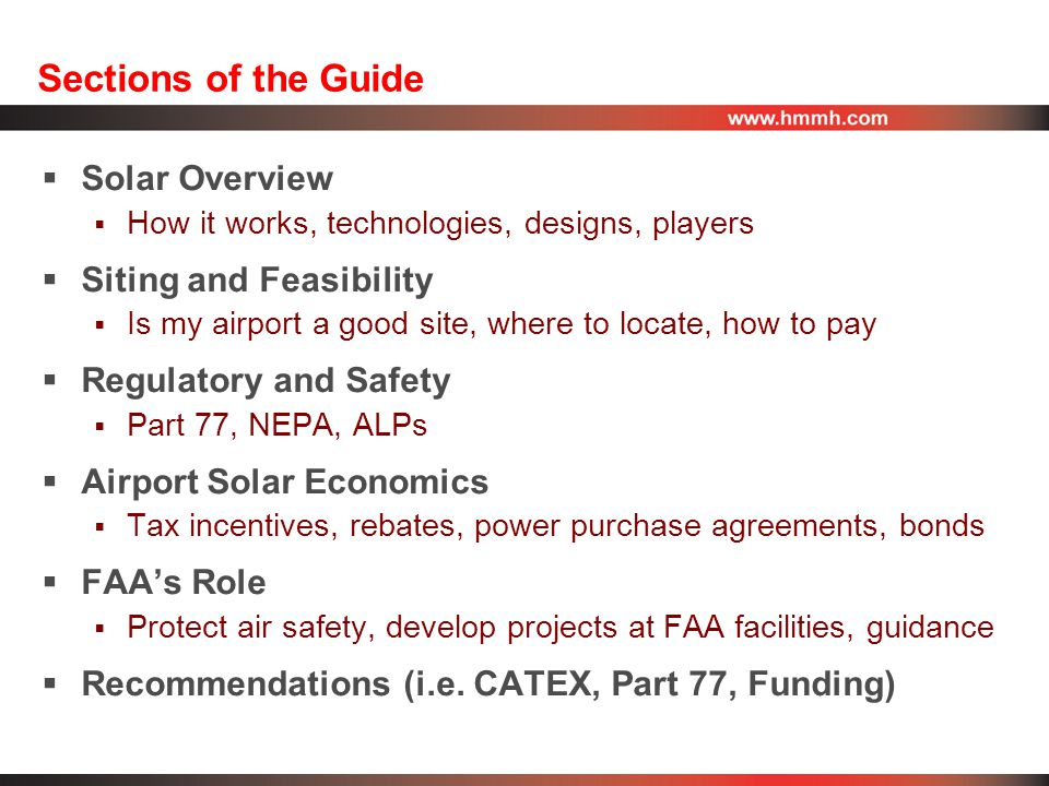 Sections of the Guide  Solar Overview  How it works, technologies, designs, players  Siting and Feasibility  Is my airport a good site, where to locate, how to pay  Regulatory and Safety  Part 77, NEPA, ALPs  Airport Solar Economics  Tax incentives, rebates, power purchase agreements, bonds  FAA's Role  Protect air safety, develop projects at FAA facilities, guidance  Recommendations (i.e.