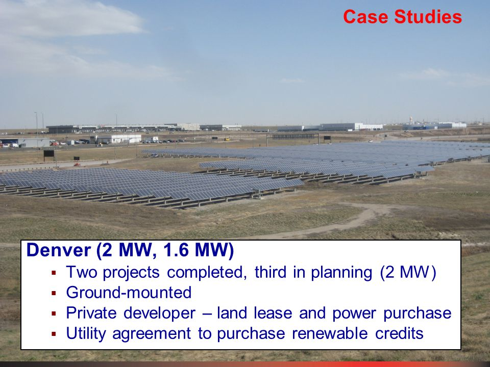 Case Studies Denver (2 MW, 1.6 MW)  Two projects completed, third in planning (2 MW)  Ground-mounted  Private developer – land lease and power purchase  Utility agreement to purchase renewable credits