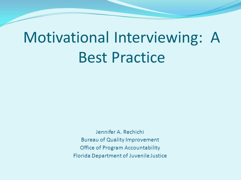 Jennifer A. Rechichi Bureau of Quality Improvement Office of Program Accountability Florida Department of Juvenile Justice Motivational Interviewing:
