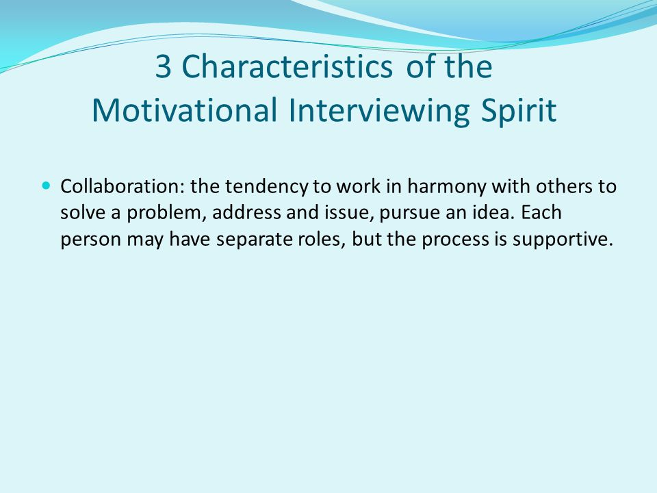 3 Characteristics of the Motivational Interviewing Spirit Collaboration: the tendency to work in harmony with others to solve a problem, address and i