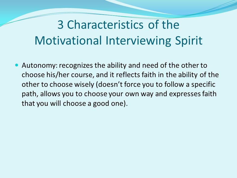 3 Characteristics of the Motivational Interviewing Spirit Autonomy: recognizes the ability and need of the other to choose his/her course, and it reflects faith in the ability of the other to choose wisely (doesn't force you to follow a specific path, allows you to choose your own way and expresses faith that you will choose a good one).