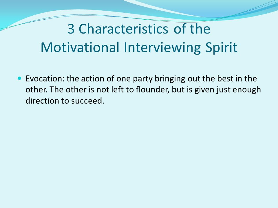 3 Characteristics of the Motivational Interviewing Spirit Evocation: the action of one party bringing out the best in the other. The other is not left