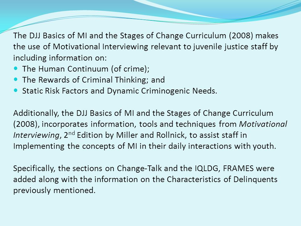 The DJJ Basics of MI and the Stages of Change Curriculum (2008) makes the use of Motivational Interviewing relevant to juvenile justice staff by inclu