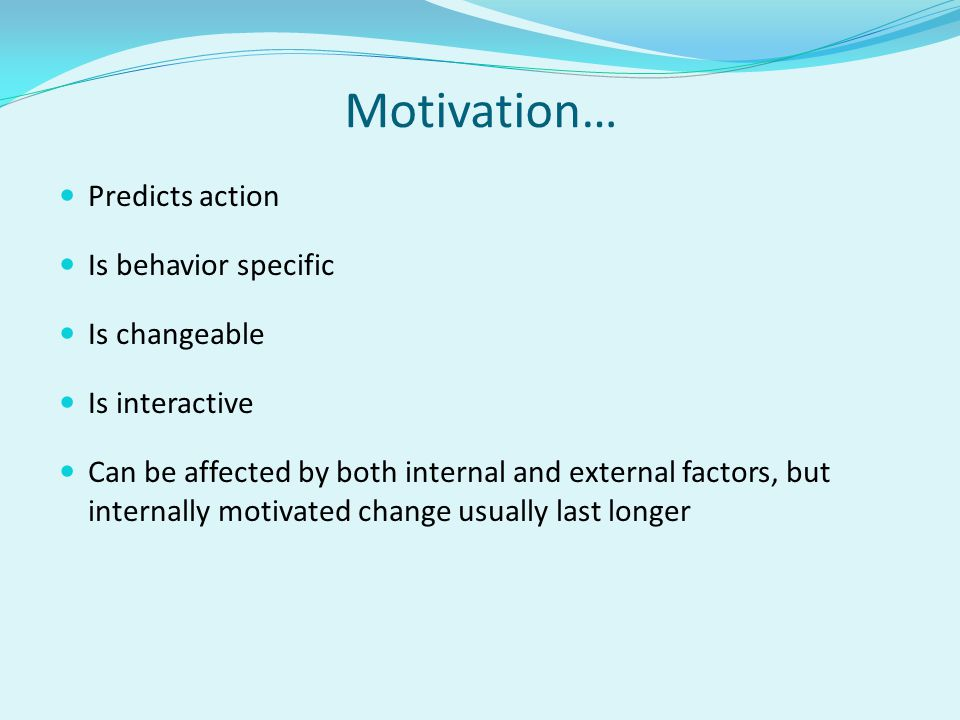 Motivation… Predicts action Is behavior specific Is changeable Is interactive Can be affected by both internal and external factors, but internally mo
