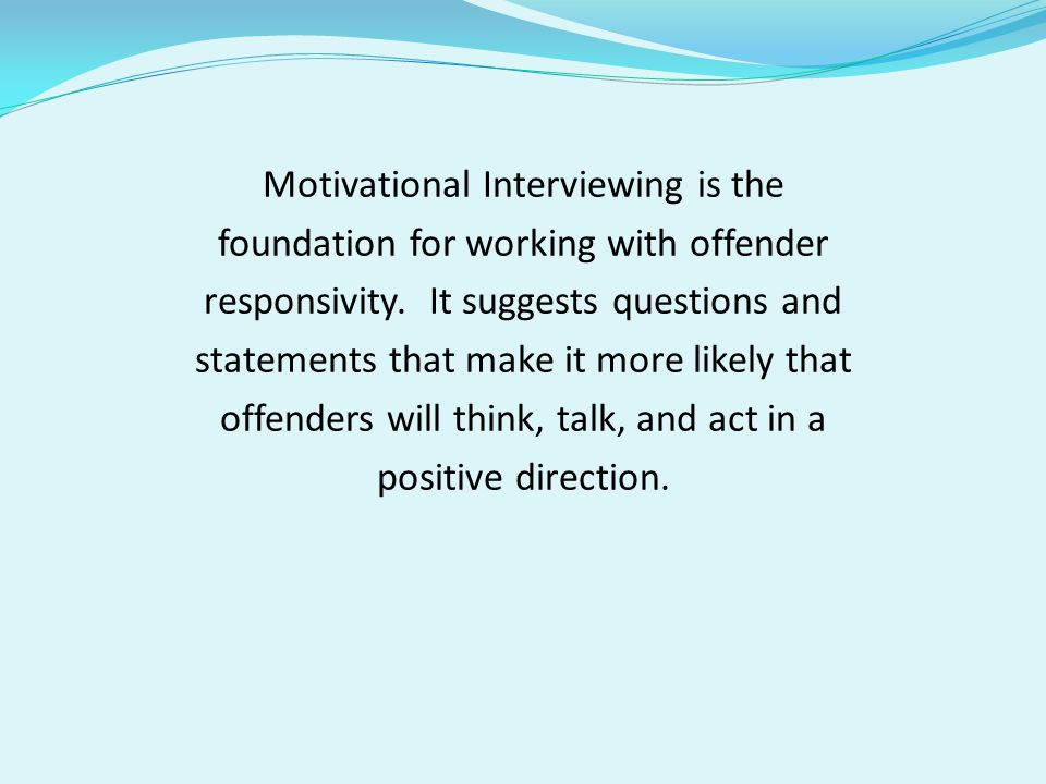 Motivational Interviewing is the foundation for working with offender responsivity.