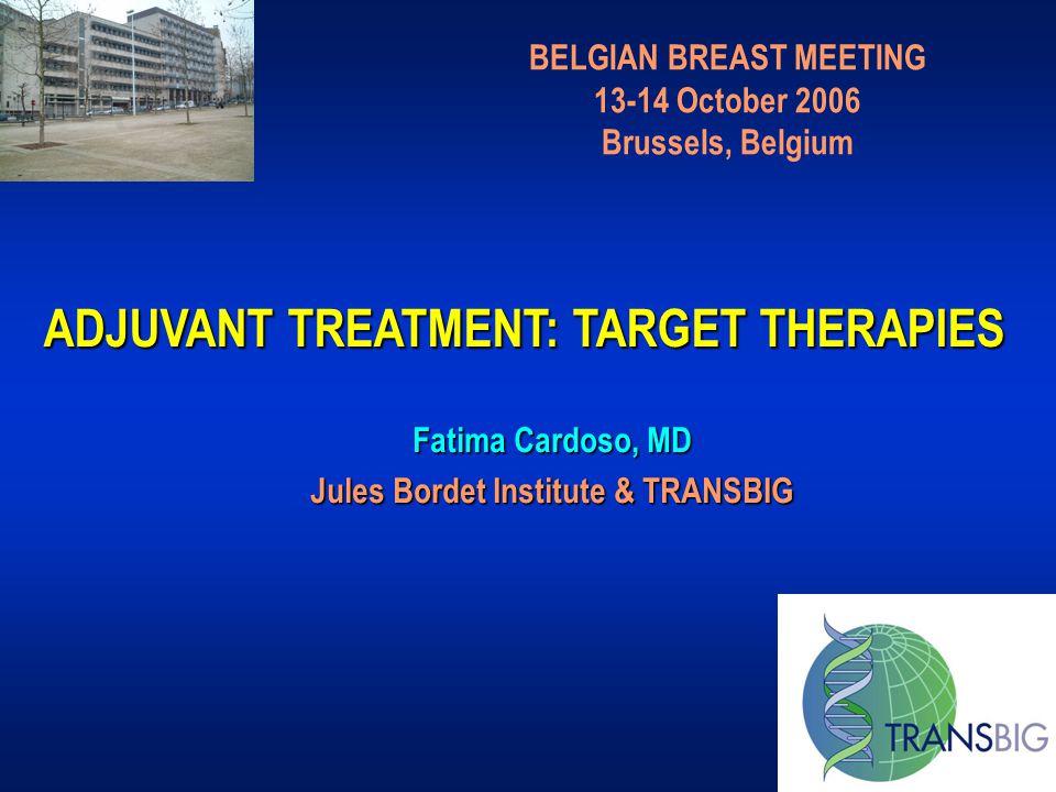 ADJUVANT TREATMENT: TARGET THERAPIES BELGIAN BREAST MEETING 13-14 October 2006 Brussels, Belgium Fatima Cardoso, MD Jules Bordet Institute & TRANSBIG