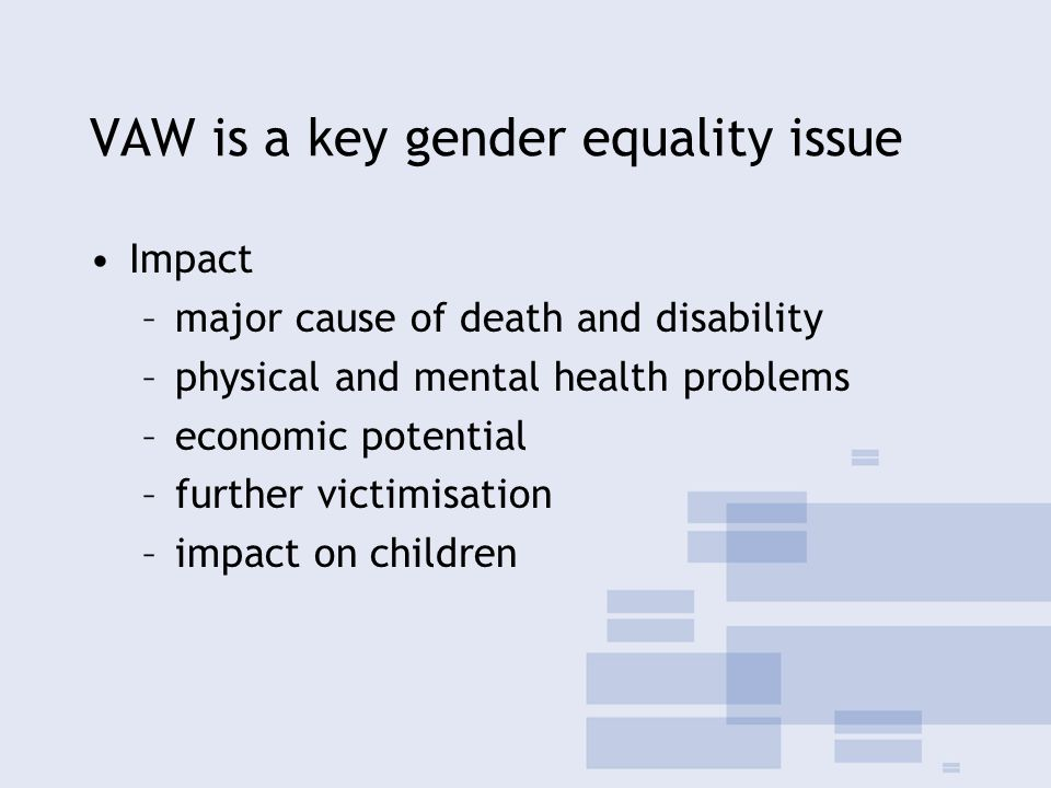 VAW is a key gender equality issue Impact –major cause of death and disability –physical and mental health problems –economic potential –further victimisation –impact on children