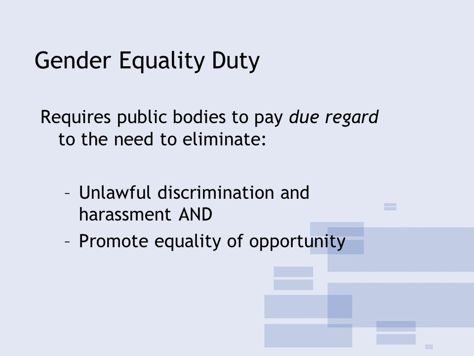 Gender Equality Duty Requires public bodies to pay due regard to the need to eliminate: –Unlawful discrimination and harassment AND –Promote equality of opportunity