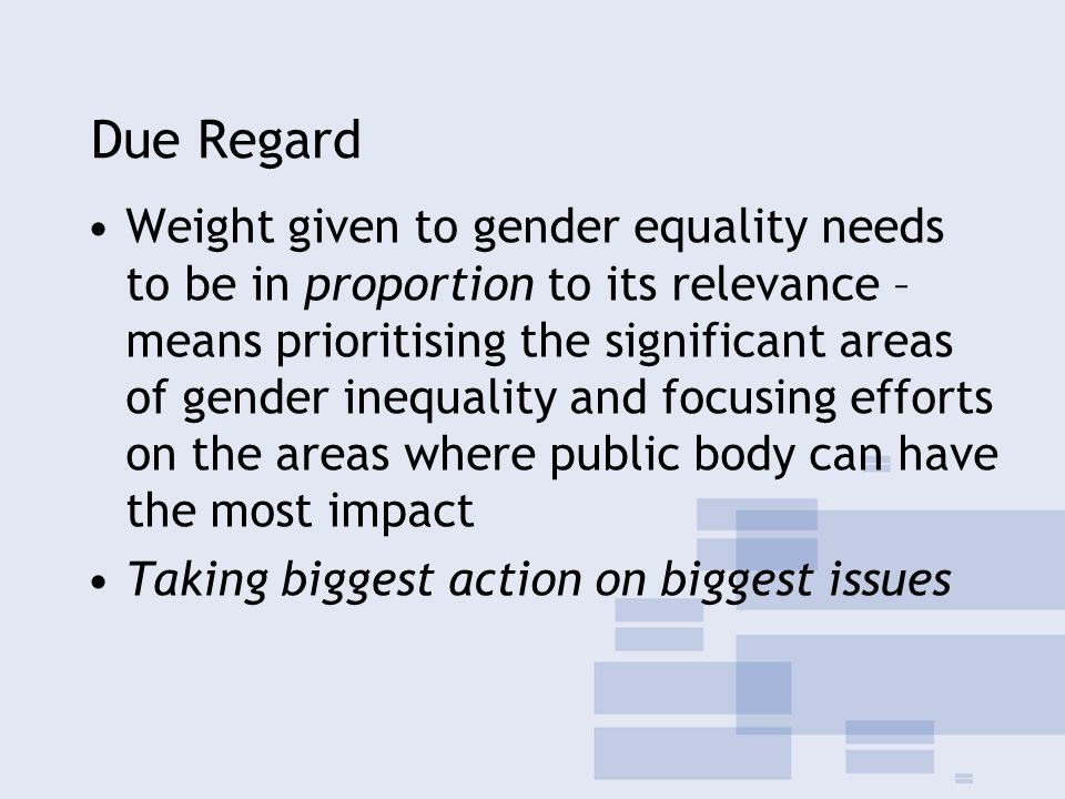 Due Regard Weight given to gender equality needs to be in proportion to its relevance – means prioritising the significant areas of gender inequality and focusing efforts on the areas where public body can have the most impact Taking biggest action on biggest issues