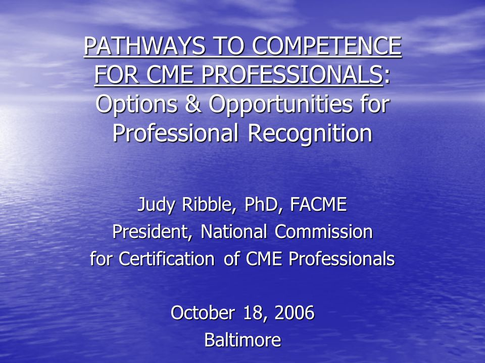 PATHWAYS TO COMPETENCE FOR CME PROFESSIONALS: Options & Opportunities for Professional Recognition Judy Ribble, PhD, FACME President, National Commission for Certification of CME Professionals October 18, 2006 Baltimore