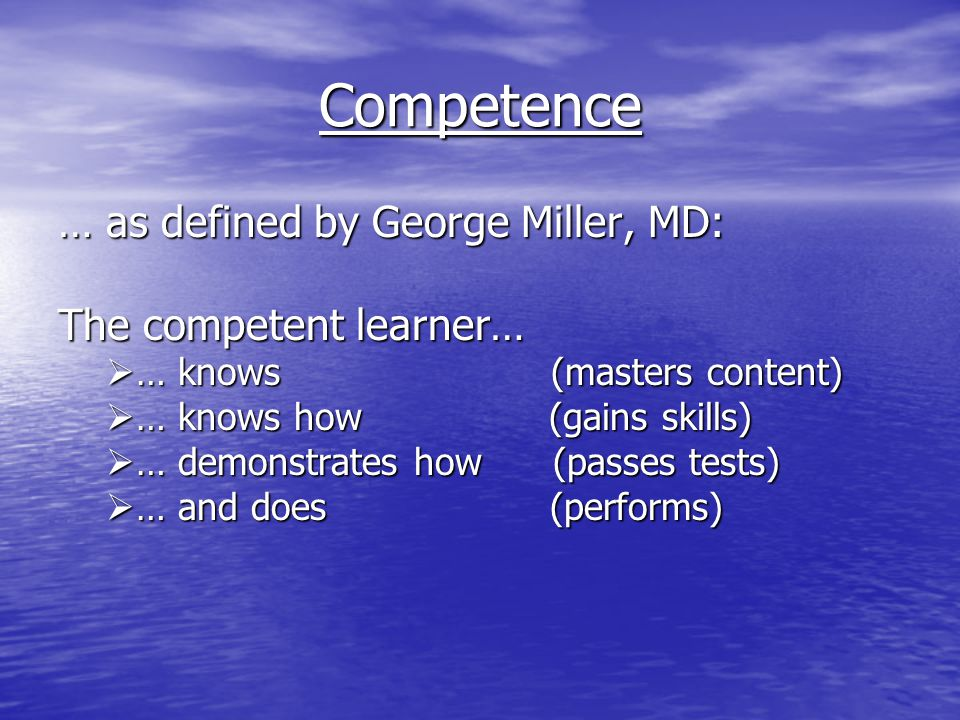Competence … as defined by George Miller, MD: The competent learner…  … knows (masters content)  … knows how (gains skills)  … demonstrates how (passes tests)  … and does (performs)