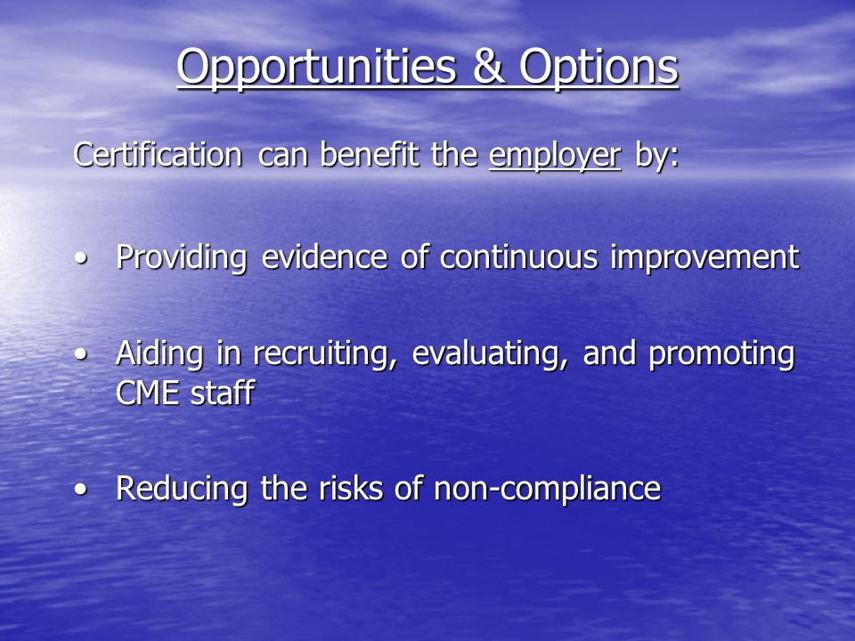 Opportunities & Options Certification can benefit the employer by: Providing evidence of continuous improvementProviding evidence of continuous improvement Aiding in recruiting, evaluating, and promoting CME staffAiding in recruiting, evaluating, and promoting CME staff Reducing the risks of non-complianceReducing the risks of non-compliance