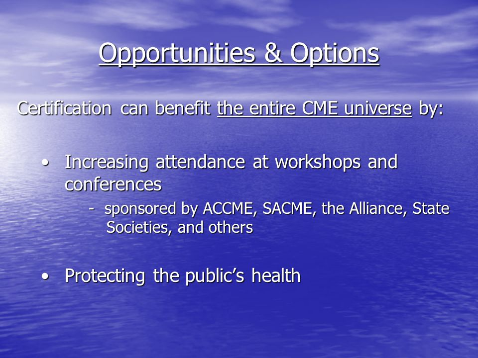 Opportunities & Options Certification can benefit the entire CME universe by: Increasing attendance at workshops and conferencesIncreasing attendance at workshops and conferences - sponsored by ACCME, SACME, the Alliance, State Societies, and others Protecting the public's healthProtecting the public's health
