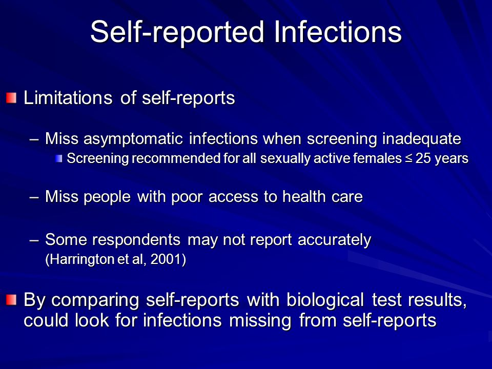 Self-reported Infections Limitations of self-reports –Miss asymptomatic infections when screening inadequate Screening recommended for all sexually ac