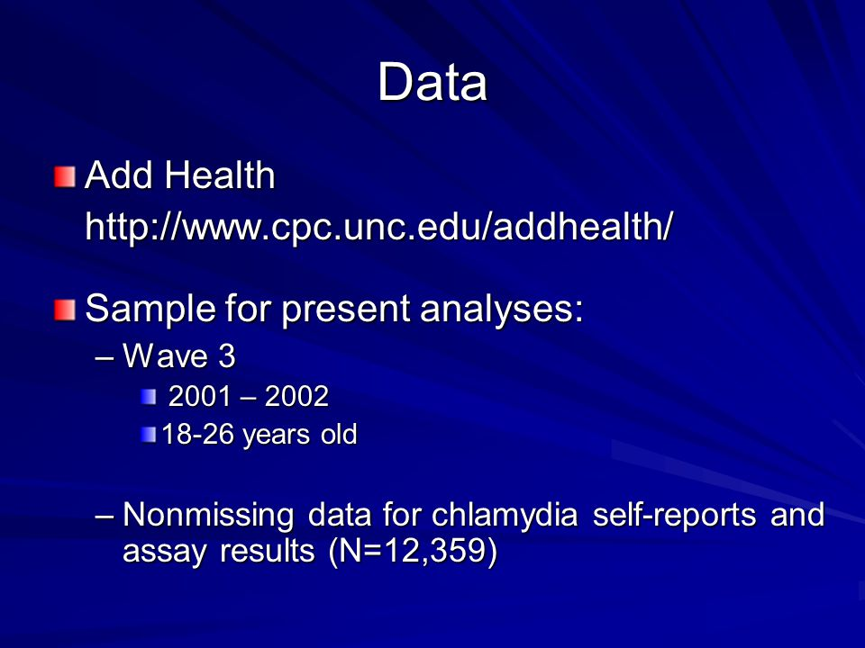 Data Add Health http://www.cpc.unc.edu/addhealth/ Sample for present analyses: –Wave 3 2001 – 2002 2001 – 2002 18-26 years old –Nonmissing data for chlamydia self-reports and assay results (N=12,359)