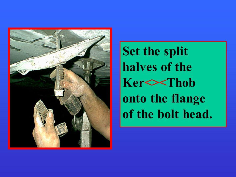 Set the split halves of the Ker<><Thob onto the flange of the bolt head.
