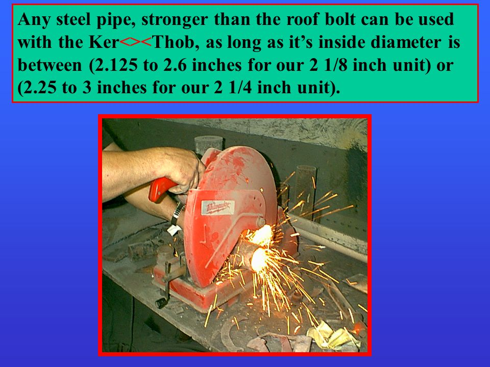 Any steel pipe, stronger than the roof bolt can be used with the Ker<><Thob, as long as it's inside diameter is between (2.125 to 2.6 inches for our 2 1/8 inch unit) or (2.25 to 3 inches for our 2 1/4 inch unit).