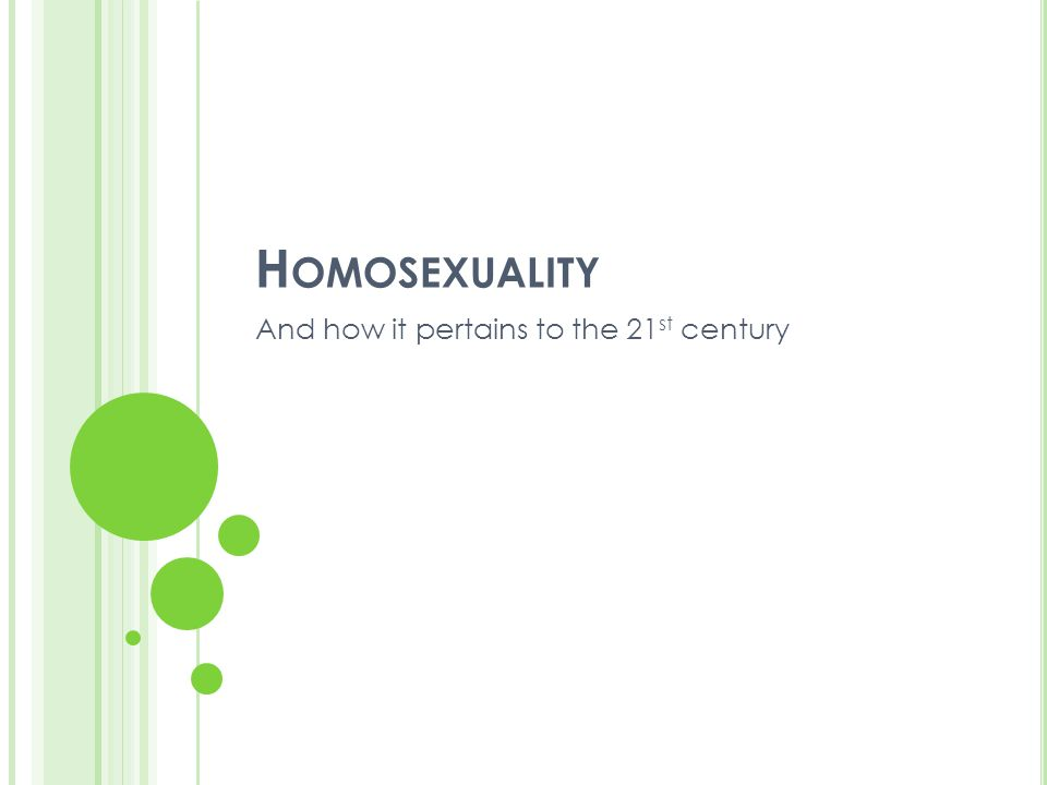 H OMOSEXUALITY And how it pertains to the 21 st century