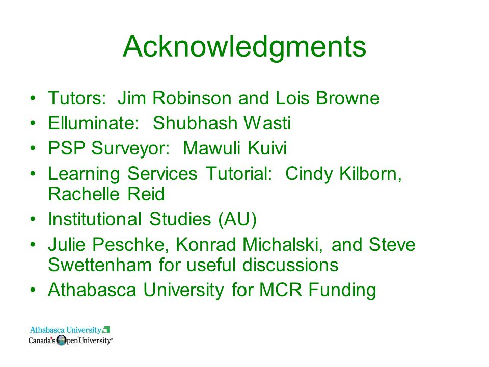 Acknowledgments Tutors: Jim Robinson and Lois Browne Elluminate: Shubhash Wasti PSP Surveyor: Mawuli Kuivi Learning Services Tutorial: Cindy Kilborn, Rachelle Reid Institutional Studies (AU) Julie Peschke, Konrad Michalski, and Steve Swettenham for useful discussions Athabasca University for MCR Funding