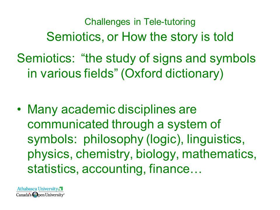 Challenges in Tele-tutoring Semiotics, or How the story is told Semiotics: the study of signs and symbols in various fields (Oxford dictionary) Many academic disciplines are communicated through a system of symbols: philosophy (logic), linguistics, physics, chemistry, biology, mathematics, statistics, accounting, finance…