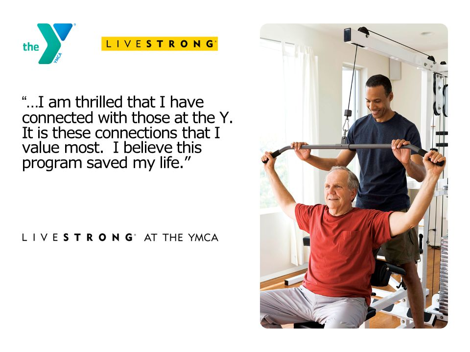 """…I am thrilled that I have connected with those at the Y. It is these connections that I value most. I believe this program saved my life."""