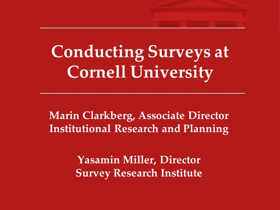 Conducting Surveys at Cornell University Marin Clarkberg, Associate Director Institutional Research and Planning Yasamin Miller, Director Survey Research Institute