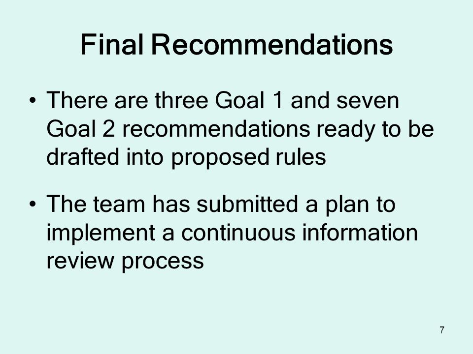 7 Final Recommendations There are three Goal 1 and seven Goal 2 recommendations ready to be drafted into proposed rules The team has submitted a plan to implement a continuous information review process