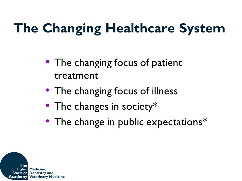 The Changing Healthcare System The changing focus of patient treatment The changing focus of illness The changes in society* The change in public expe