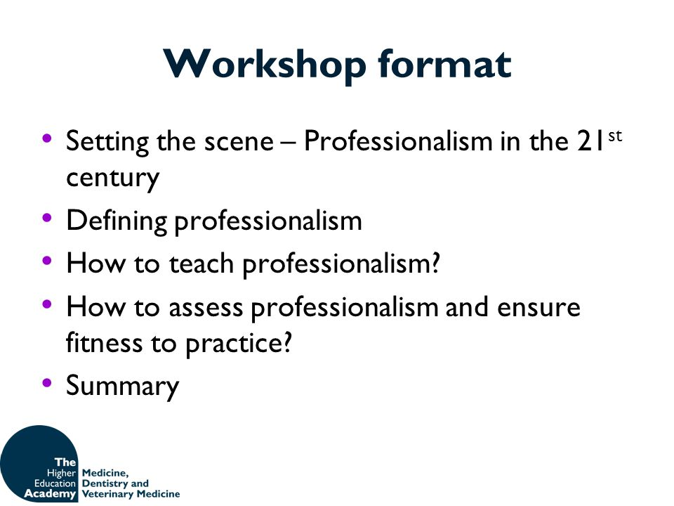 Workshop format Setting the scene – Professionalism in the 21 st century Defining professionalism How to teach professionalism? How to assess professi