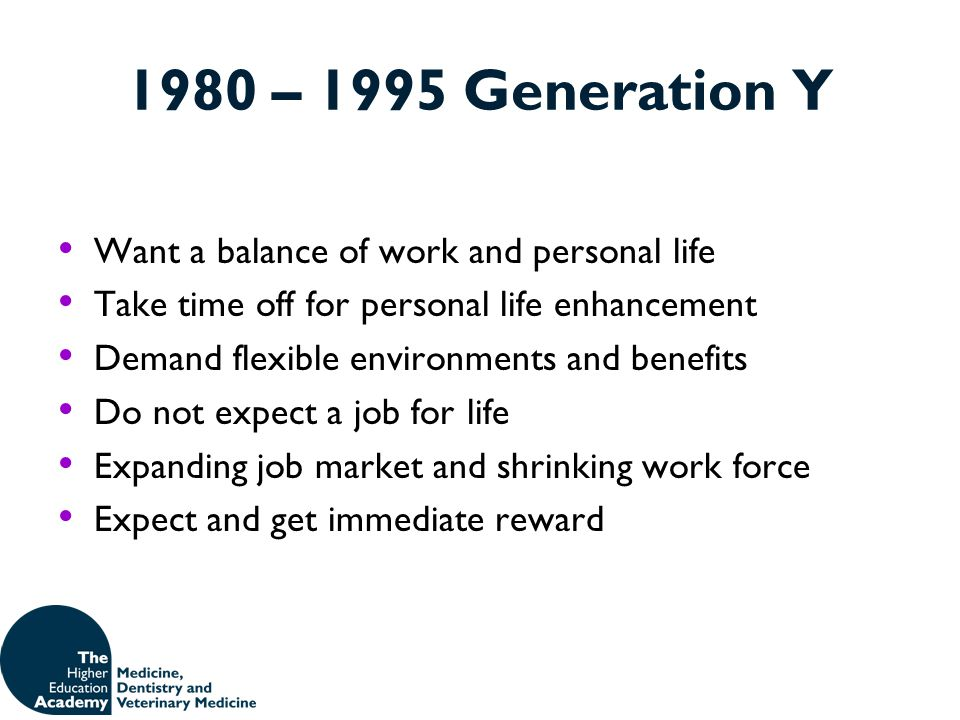 1980 – 1995 Generation Y Want a balance of work and personal life Take time off for personal life enhancement Demand flexible environments and benefit