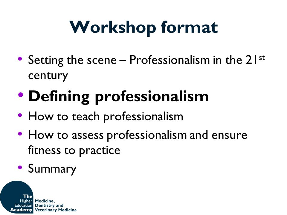 Workshop format Setting the scene – Professionalism in the 21 st century Defining professionalism How to teach professionalism How to assess professio