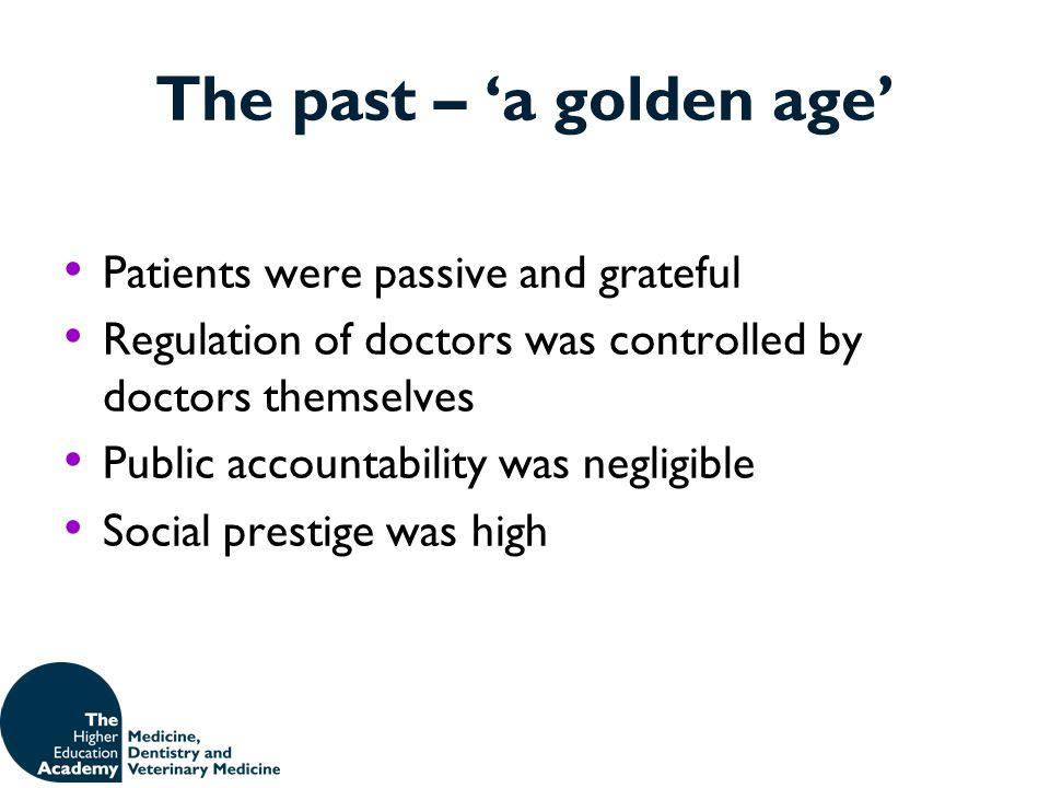 The past – 'a golden age' Patients were passive and grateful Regulation of doctors was controlled by doctors themselves Public accountability was negl
