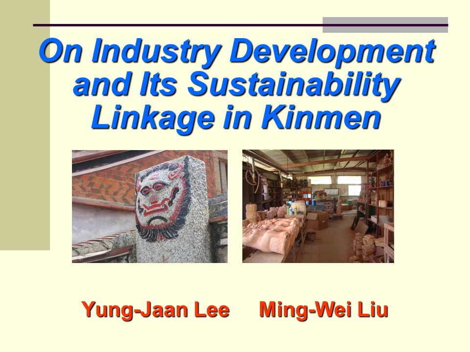 On Industry Development and Its Sustainability Linkage in Kinmen Yung-Jaan Lee Ming-Wei Liu