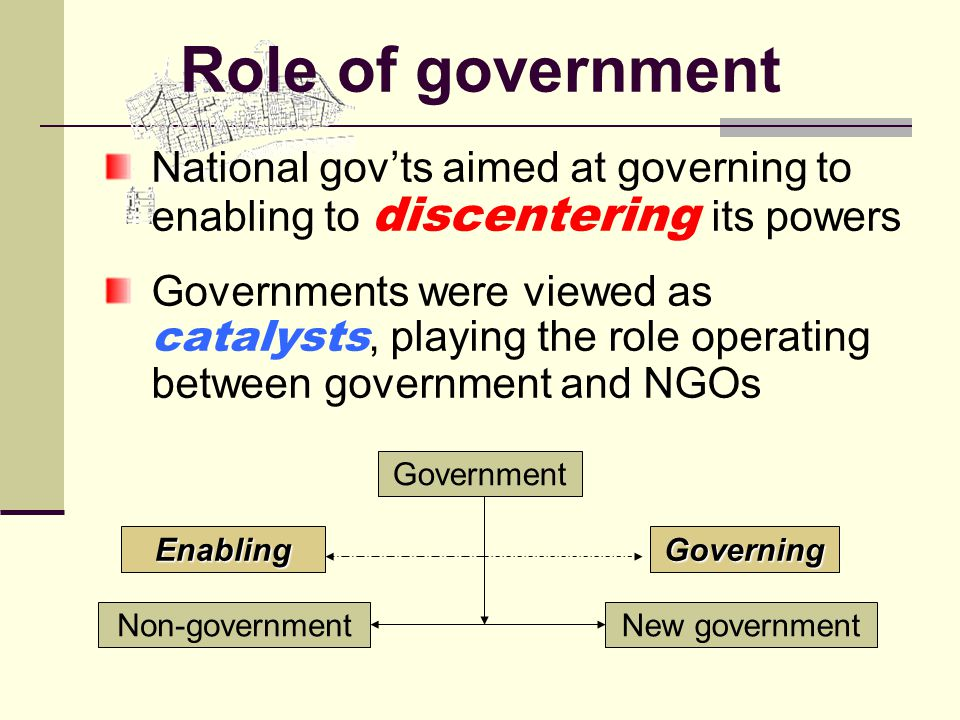 Role of government National gov'ts aimed at governing to enabling to discentering its powers Governments were viewed as catalysts, playing the role operating between government and NGOs Government Non-government EnablingGoverning New government