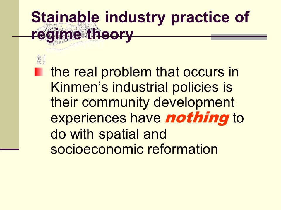 Stainable industry practice of regime theory the real problem that occurs in Kinmen's industrial policies is their community development experiences have nothing to do with spatial and socioeconomic reformation