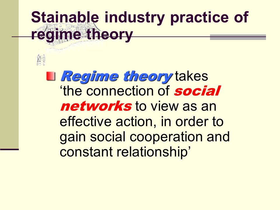 Stainable industry practice of regime theory Regime theory Regime theory takes 'the connection of social networks to view as an effective action, in order to gain social cooperation and constant relationship'